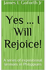 Yes ... I Will Rejoice!: A series of expositional sermons in Philippians Kindle Edition