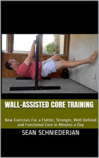 Wall-Assisted Core Training: New Exercises For a Flatter, Stronger, Well-Defined and Functional Core in Minutes a Day