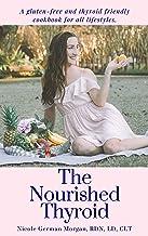 The Nourished Thyroid: A gluten-free and thyroid friendly cookbook for all lifestyles (hypothyroidism, hyperthyroidism, Gr...