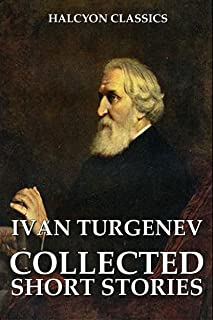 The Collected Short Stories of Ivan Turgenev (Unexpurgated Edition) (Halcyon Classics)