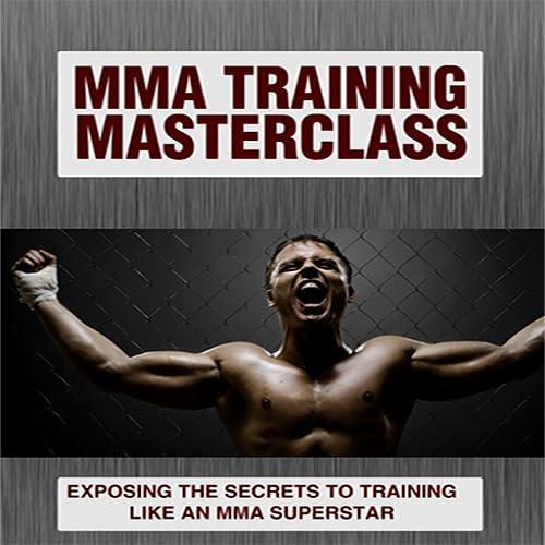 MMA TRAINING : EXPOSING THE SECRETS TO TRAINING LIKE AN MMA SUPERSTAR