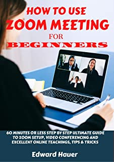 HOW TO USE ZOOM MEETING FOR BEGINNERS : 60 Minutes or Less Step by Step Ultimate Guide to Zoom Setup, Video Conferencing and Excellent Online Teaching, Tips and Tricks (English Edition)