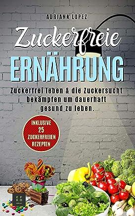 Zuckerfreie Ernährung: Zuckerfrei leben & die Zuckersucht bekämpfen um dauerhaft gesund zu leben (German Edition)