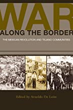 War along the Border: The Mexican Revolution and Tejano Communities (University of Houston Series in Mexican American Studies, Sponsored by the Center for Mexican American Studies Book 6)