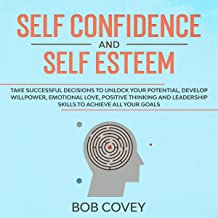Self Confidence and Self Esteem: Take Successful Decisions to Unlock your Potential, Develop Willpower, Emotional Love, Po...