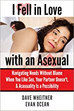 I Fell in Love with an Asexual: Navigating Needs Without Blame When You Like Sex, Your Partner Doesn't, & Asexuality Is a Possibility
