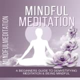 Mindful Meditation – A Beginners Guide To Demystifying Meditation & Being Mindful