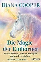 Die Magie der Einhörner: Lichtvolle Weisheit, Hilfe und Heilung aus den himmlischen Sphären (German Edition)