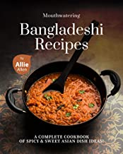 Mouthwatering Bangladeshi Recipes: A Complete Cookbook of Spicy & Sweet Asian Dish Ideas!