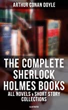 The Complete Sherlock Holmes Books: All Novels & Short Story Collections (Illustrated): A Study in Scarlet, The Sign of Fo...
