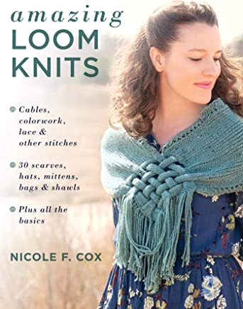 Amazing Loom Knits: Cables, colorwork, lace and other stitches * 30 scarves, hats, mittens, bags and shawls * Plus all the basics
