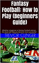 Fantasy Football: How to Play (Beginners Guide): Whether a beginner or fantasy football veteran, this book will help you become more successful!