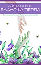 Aún podemos salvar la Tierra: Cuentos sobre un futuro ecofeminista (Spanish Edition)
