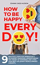 How to Be Happy Every Day! Nine Practical Steps for Generation Z on Mindset Makeover, Understanding the Theory of Happines...