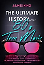 The Ultimate History of the '80s Teen Movie: Fast Times at Ridgemont High ~ Sixteen Candles ~ Revenge of the Nerds ~ The Karate Kid ~ The Breakfast ... Poets Society ~ and Everything in Between