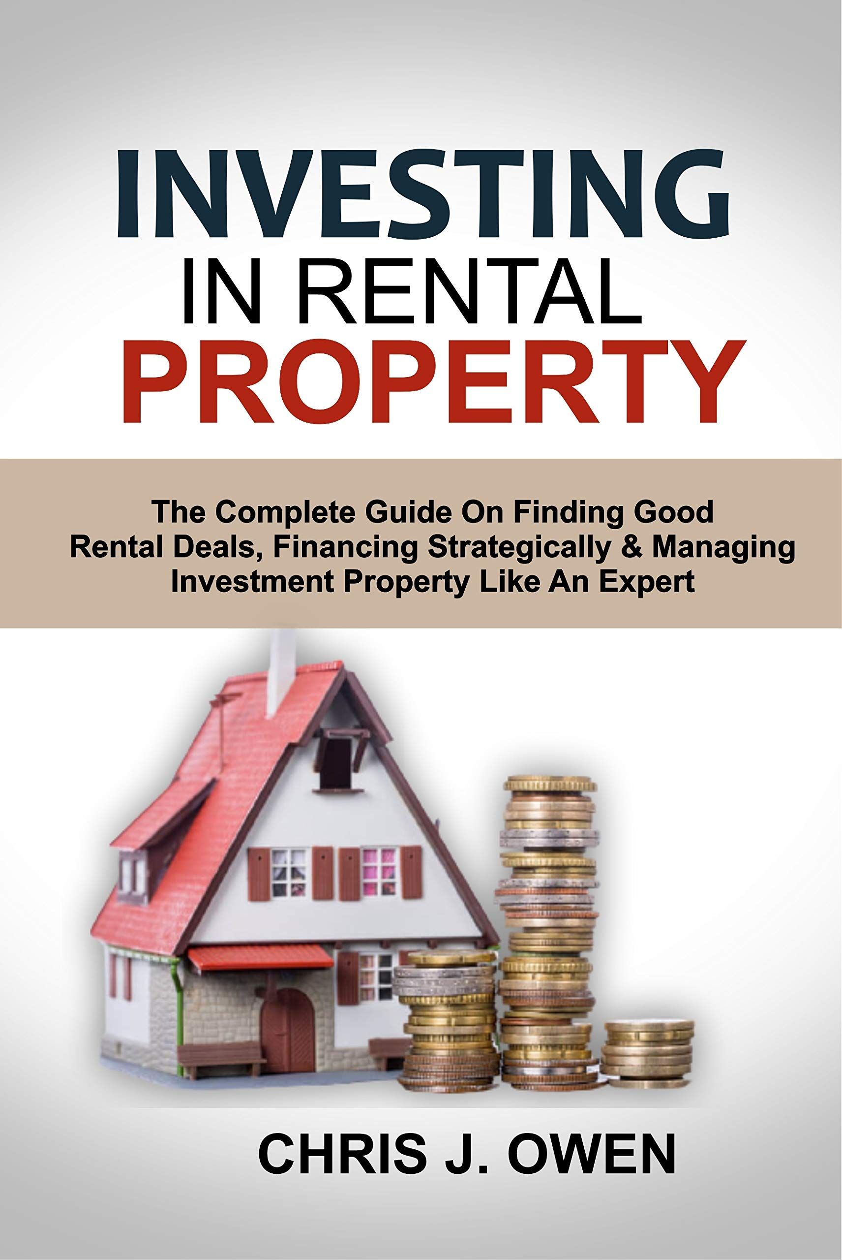 INVESTING IN RENTAL PROPERTY: The Complete Guide On Finding Good Rental Deals, Financing Strategically & Managing Investment Property Like An Expert