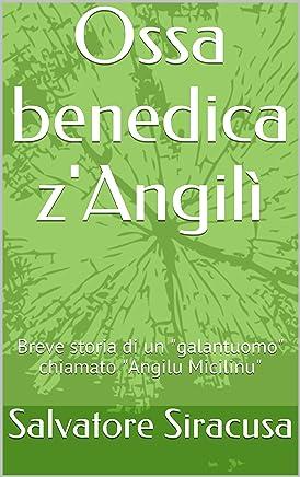 Ossa benedica zAngilì: Breve storia di un galantuomo chiamato Angilu Micilinu (Poesie e racconti)