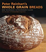 Peter Reinhart's Whole Grain Breads: New Techniques, Extraordinary Flavor [A Baking Book]
