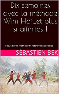Dix semaines avec la méthode Wim Hof…et plus si affinités !: - Focus sur la méthode et retour d'expérience - (French Edition)