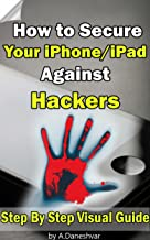 iphone guide: How to Secure Your iPhone and iPad Against Hackers ( visual guide , ebooks for iphone, jailbreak iphone,apps for iphone,iphone tips ) (English Edition)