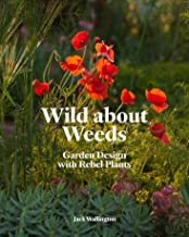 Wild about Weeds: Garden Design with Rebel Plants (Learn how to design a sustainable garden by letting weeds flourish with...