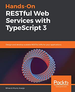 Hands-On RESTful Web Services with TypeScript 3: Design and develop scalable RESTful APIs for your applications