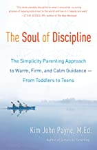 The Soul of Discipline: The Simplicity Parenting Approach to Warm, Firm, and Calm Guidance -- From Toddlers to Teens