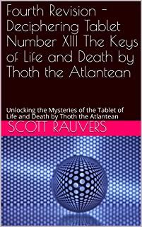 Fourth Revision - Deciphering Tablet Number XIII The Keys of Life and Death by Thoth the Atlantean: Unlocking the Mysteries of the Tablet of Life and Death by Thoth the Atlantean