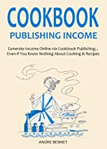 COOKBOOK PUBLISHING INCOME (for Late 2015- Early 2016): Generate Income Online via Cookbook Publishing... Even If You Know Nothing About Cooking & Recipes