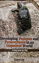 Developing Patience and Perseverance in an Impatient World: How Faith in God Can Build Christian Leaders at Home and Work With Patience, Perseverance, Determination, Persistence, Grit, and Character