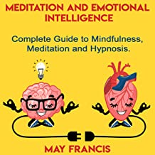 Meditation and Emotional Intelligence: Complete Guide to Mindfulness, Meditation and Hypnosis