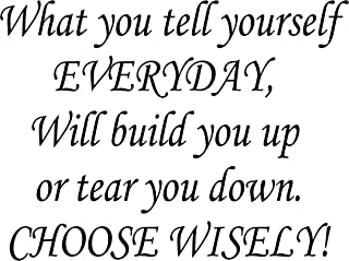 Inspirations by Phoenix Vinyl Wall Decal What You Tell Yourself Everyday Will Build You Up Tear You Down. Choose Wisely!