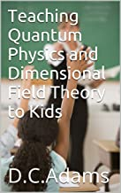 Teaching Quantum Physics and Dimensional Field Theory to Kids (Teaching Kids About Our Universe Book 1)
