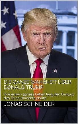 Die ganze Wahrheit über Donald Trump: Wie er sein ganzes Leben lang den Einsturz des Establishments plante (German Edition)