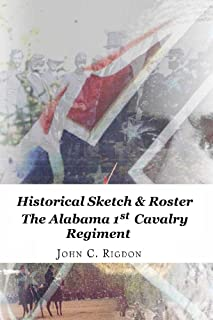 Historical Sketch and Roster The Alabama 1st Cavalry Regiment (Confederate Regimental History Series Book 21)