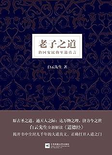 老子之道:白云先生全新解读《道德经》,揭开书中尘封几千年的大道真义,正确打开入道之门
