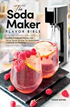 The Soda Maker Flavor Bible: Healthy & Natural Homemade Flavor Syrup Recipes for Sodastream Carbonation Machines