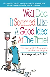 Well, Doc, It Seemed Like a Good Idea At The Time!: The Unexpected Adventures of a Trauma Surgeon