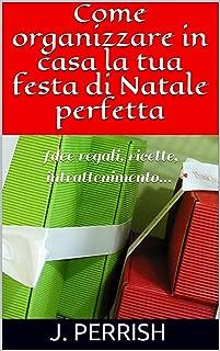 Come organizzare in casa la tua festa di Natale perfetta: Idee regali, ricette, intrattenimento... (Italian Edition)