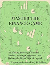 Master the Finance Game: A Guide to Building Financial Models, Valuing Companies, and Raising the Right Type of Capital