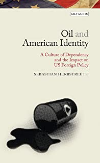 Oil and American Identity: A Culture of Dependency and US Foreign Policy (Library of Ottoman Studies)