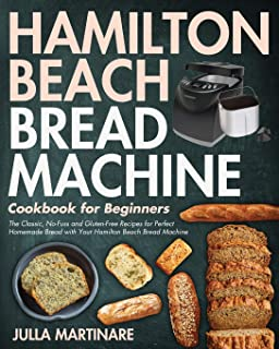 Hamilton Beach Bread Machine Cookbook for Beginners: The Classic, No-Fuss and Gluten-Free Recipes for Perfect Homemade Bre...