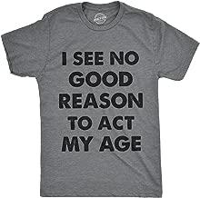 Mens I See No Good Reason to Act My Age Tshirt Funny Birthday Tee for Guys