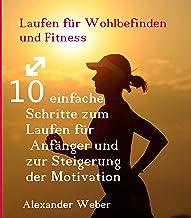 Laufen für Wohlbefinden und Fitness: 10 einfache Schritte zum Laufen für Anfänger und zur Steigerung der Motivation (Germa...
