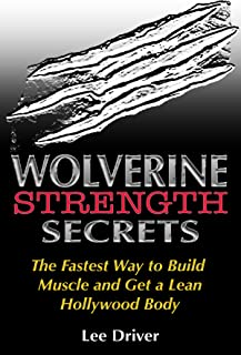 Wolverine Strength Secrets: The Fastest Way to Build Muscle and Get a Lean Hollywood Body