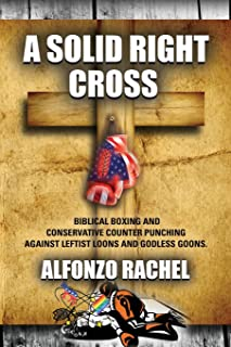 A SOLID RIGHT CROSS: Biblical Boxing and Conservative Counter Punching Against Liberal Loons and Godless Goons