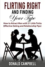 Flirting Right and Finding Your Type: How to Attract Men with 21 Little Tricks (Effective Dating and Relationship Tips)