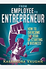 From Employee to Entrepreneur: How to Overcome the Fear of Starting a Business Kindle Edition