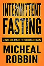 Intermittent Fasting: A Proven Guide To Fasting + 10 Valuable Fasting Lessons (2018) (Intermittent Fasting For Weight loss, Intermittent Fasting For Weight ... To Fasting, Intermittent Fasting 8 16)