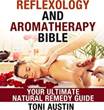 Reflexology: Reflexology and Aromatherapy Bible, Your Ultimate Natural Remedy Guide: Eliminate Pain and De-Stress using Ancient Techniques,Treatment Guide for Pain Relief, Remedies for Natural Health